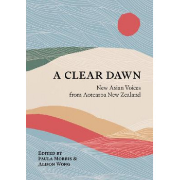 Clear Dawn: New Asian Voices from Aotearoa New Zealand