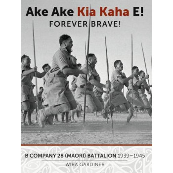 Ake Ake Kia Kaha E!: B Company 28th Maori Battalion 1939-1945