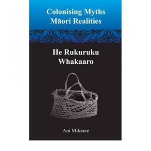 Colonising Myths: Maori Realities : He Rukuruku Whakaaro
