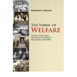 Fabric of Welfare : Voluntary Organisations, Government & Welfare in NZ 1840-2005