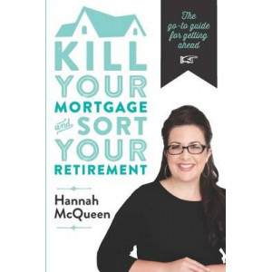 Kill Your Mortgage & Sort Your Retirement: The Go-To-Guide for Getting Ahead