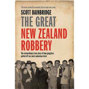 Great New Zealand Robbery: How Gangsters Pulled off Our Most Audacious Robbery