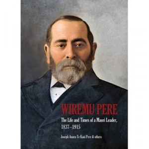 Wiremu Pere: the Life & Times of a Maori Leader
