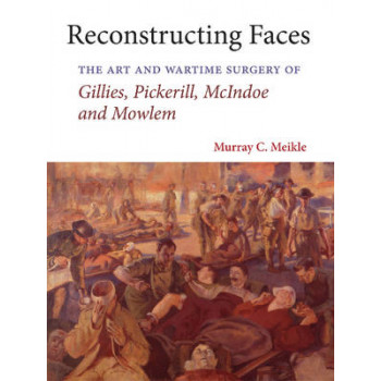 Reconstructing Faces : The Art and Wartime Surgery of Gillies, Pickerill, McIndoe and Mowlem
