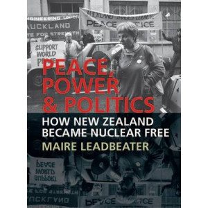 Peace, Power & Politics : How New Zealand Became Nuclear Free