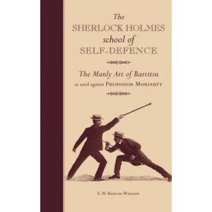 Sherlock Holmes School of Self-Defence: The Manly Art of Bartitsu: As Used Against Professor Moriarty
