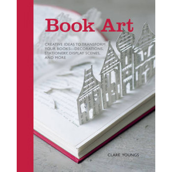 Book Art: Creative Ideas to Transform Your Books, Decorations, Stationery, Display Scenes & More