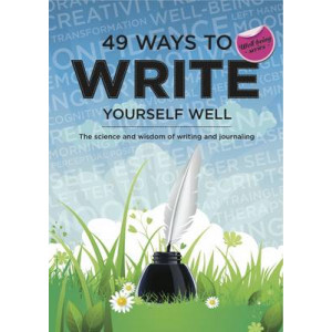49 Ways to Write Yourself Well: The Science and Wisdom of Writing and Journaling