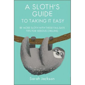 Sloth's Guide to Taking It Easy: Be More Sloth with These Fail-Safe Tips for Serious Chilling