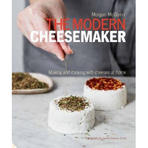 Modern Cheesemaker: Making and cooking with cheeses at home