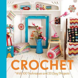 How to Crochet: with 100 techniques and 15 easy projects