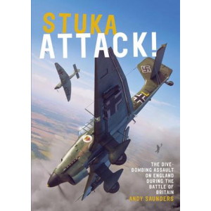 Stuka Attack: The Dive-Bombing Assault on England during the Battle of Britain