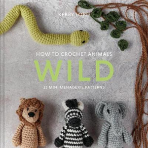 How to Crochet Animals: Wild: 25 mini menagerie patterns