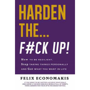 Harden the F#Ck Up: How to Be Resilient and Stop Taking Things Personally