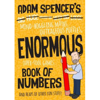Adam Spencer's Enormous Book of Numbers: Mind-Boggling Maths, Outrageous Puzzles, Super-Cool Games and Heaps of Other Fun Stuff!