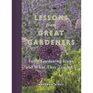 Lessons from Great Gardeners: Forty Gardening Icons and What They Teach Us
