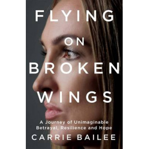 Flying on Broken Wings: A Journey of Unimaginable Betrayal, Resilience and Hope