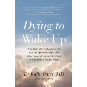 Dying to Wake Up: The True Story of a Medical Doctor's Journey into the Afterlife and the Self-Healing Wisdom He Brought Back for All of Us