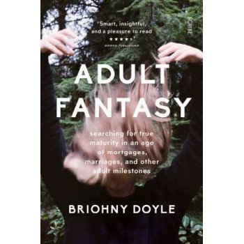 Adult Fantasy: My Search for True Maturity in an Age of Mortgages, Marriages, and Other Supposedly Adult Milestones