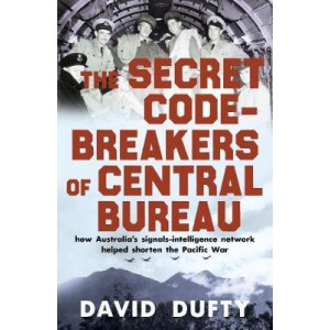 Secret Code-Breakers of Central Bureau: how Australia's signals-intelligence network shortened the Pacific War