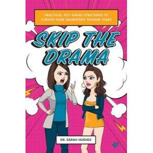 Skip the Drama: Straightforward, Practical Strategies for Surviving Teenage Daughters