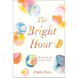 Bright Hour: A Memoir of Living and Dying