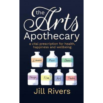 Arts Apothecary, The: A Vital Prescription for Health, Happiness and Wellbeing
