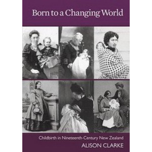 Born to a Changing World : Childbirth in Nineteenth Century New Zealand