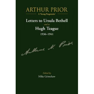 Arthur Prior - A 'Young Progressive': Letters to Ursula Bethell and to Hugh Teague 1936-1941