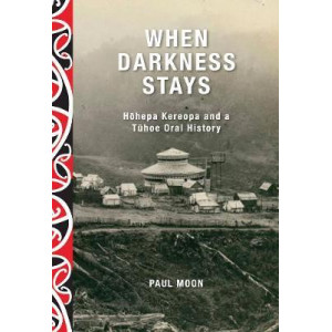 When Darkness Stays: Hohepa Kereopa and a Tuhoe Oral History
