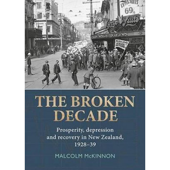 Broken Decade, The: Prosperity, Depression and Recovery in New Zealand, 1928-39