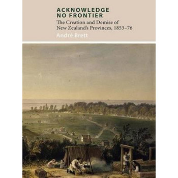 Acknowledge No Frontier: The Creation and Demise of New Zealand's Provinces, 1853-76