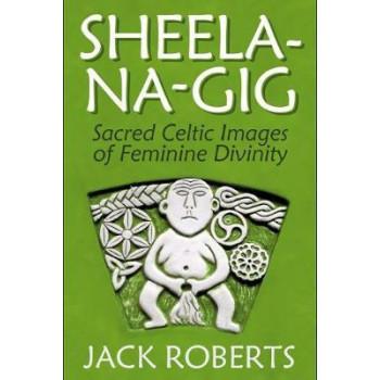 Sheela-na-gig: Sacred Celtic Images of Feminine Divinity