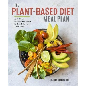 Plant-Based Diet Meal Plan, The: A 3-Week Kickstart Guide to Eat & Live Your Best