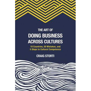 Art of Doing Business Across Cultures: 10 Countries, 50 Mistakes, and 5 Steps to Cultural Competence