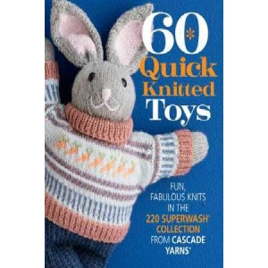 60 Quick Knitted Toys: Fun, Fabulous Knits in the 220 Superwash Collection from Cascade Yarns