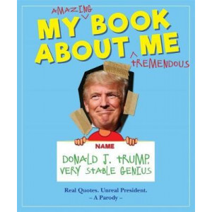 My Amazing Book About Tremendous Me (A Parody): Donald J. Trump - Very Stable Genius