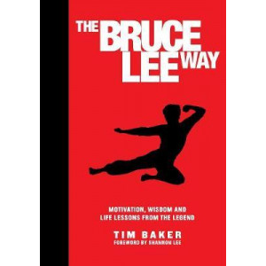 Bruce Lee Way: Motivation, Wisdom and Life-Lessons from the Legend, The