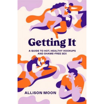 Getting It:  Guide to Hot, Healthy Hookups and Shame-Free Sex