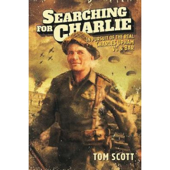 Searching For Charlie: In Pursuit of the Real Charles Upham VC & Bar