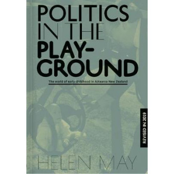 Politics in the Playground: The world of early childhood education in Aotearoa New Zealand, (3rd Revised edition, 2019)