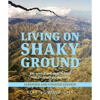 Living on Shaky Ground: Science & Story Behind New Zealand's Earthquakes Expanded & Updated Edition
