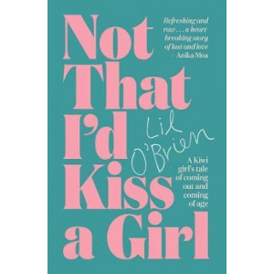 Not That I'd Kiss a Girl: A Kiwi Girl's Tale of Coming out and Coming of Age