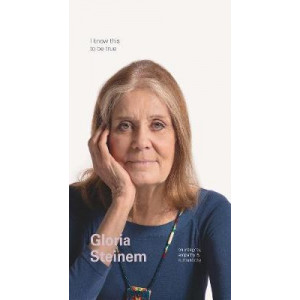 I Know This to Be True: Gloria Steinem on Empathy, Integrity and Authenticity