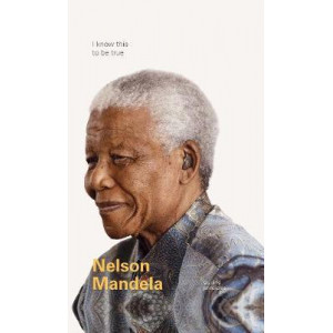 I Know This to Be True:  Guiding Principles of Nelson Mandela