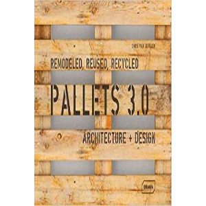 Pallets 3.0. : Remodeled, Reused, Recycled: Architecture + Design