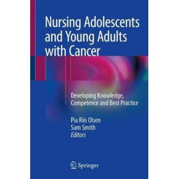 Nursing Adolescents and Young Adults with Cancer: Developing Knowledge, Competence and Best Practice
