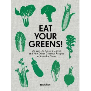 Eat Your Greens!: 22 Ways to Cook a Carrot & 788 Other Delicious Recipes to Save the Planet